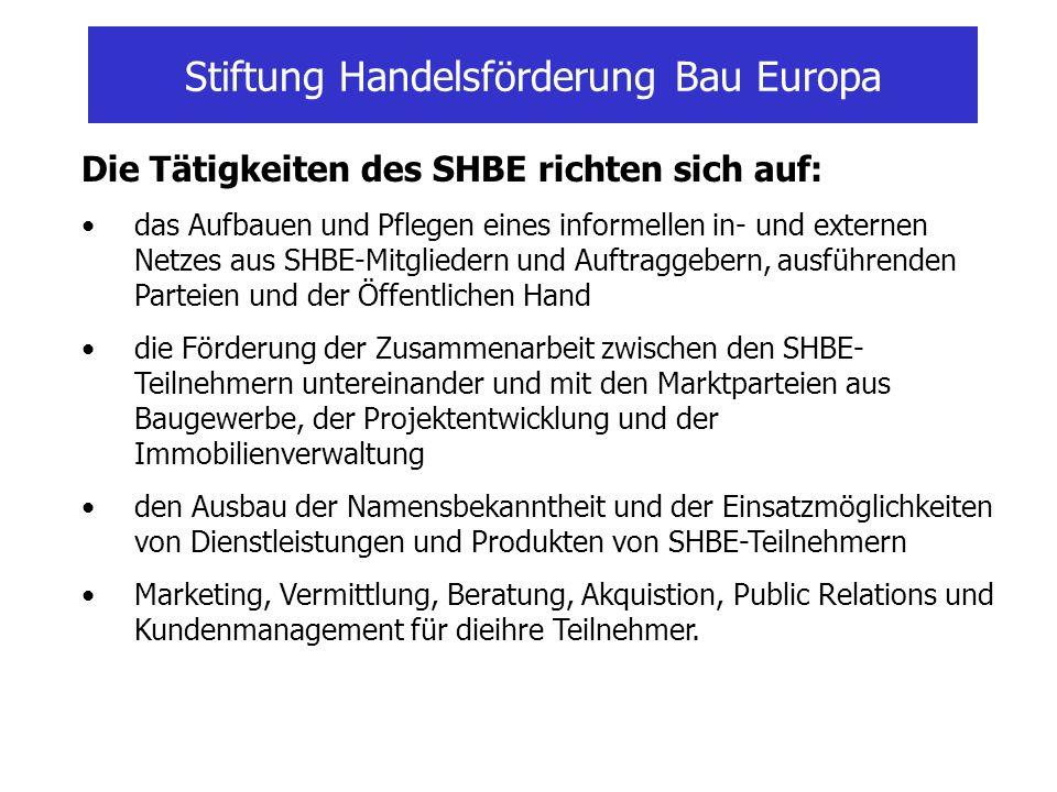 Stiftung Handelsförderung Bau Europa Die Tätigkeiten des SHBE richten sich auf: das Aufbauen und Pflegen eines informellen in- und externen Netzes aus SHBE-Mitgliedern und Auftraggebern, ausführenden Parteien und der Öffentlichen Hand die Förderung der Zusammenarbeit zwischen den SHBE- Teilnehmern untereinander und mit den Marktparteien aus Baugewerbe, der Projektentwicklung und der Immobilienverwaltung den Ausbau der Namensbekanntheit und der Einsatzmöglichkeiten von Dienstleistungen und Produkten von SHBE-Teilnehmern Marketing, Vermittlung, Beratung, Akquistion, Public Relations und Kundenmanagement für dieihre Teilnehmer.