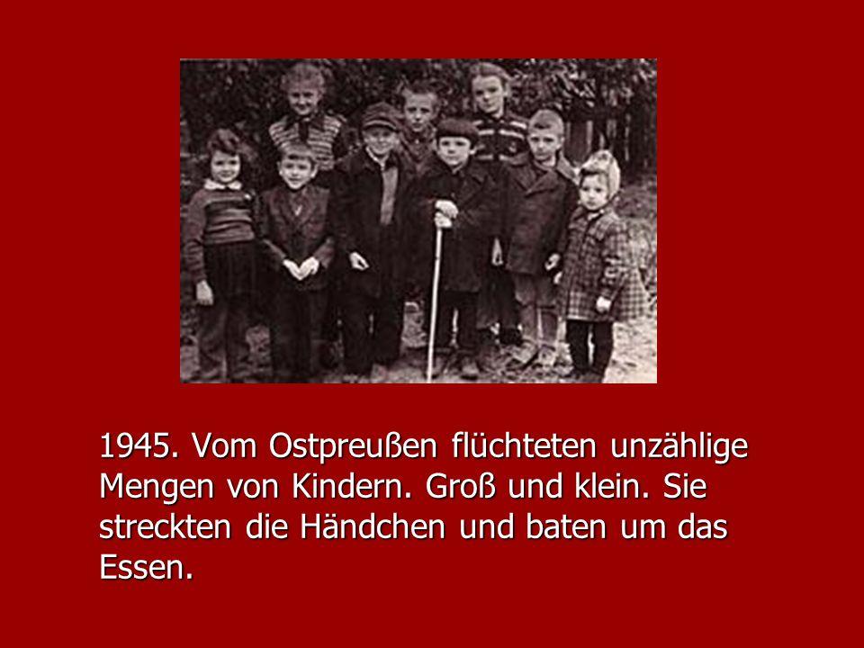 1945. Vom Ostpreußen flüchteten unzählige Mengen von Kindern. Groß und klein. Sie streckten die Händchen und baten um das Essen. 1945. Vom Ostpreußen