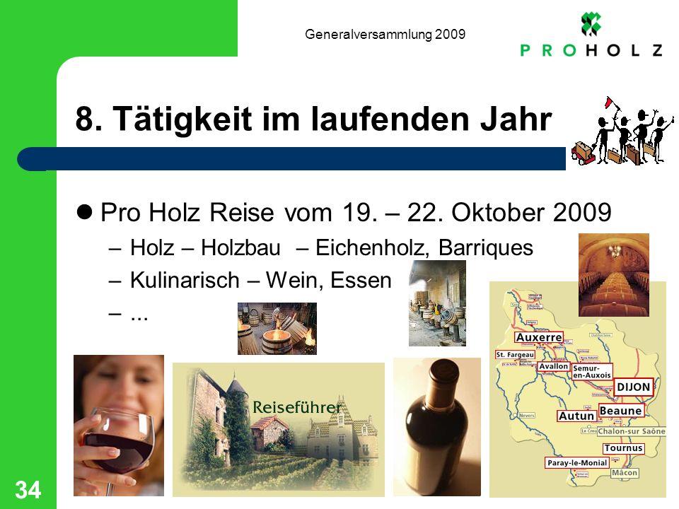 Generalversammlung 2009 34 8. Tätigkeit im laufenden Jahr Pro Holz Reise vom 19. – 22. Oktober 2009 –Holz – Holzbau – Eichenholz, Barriques –Kulinaris