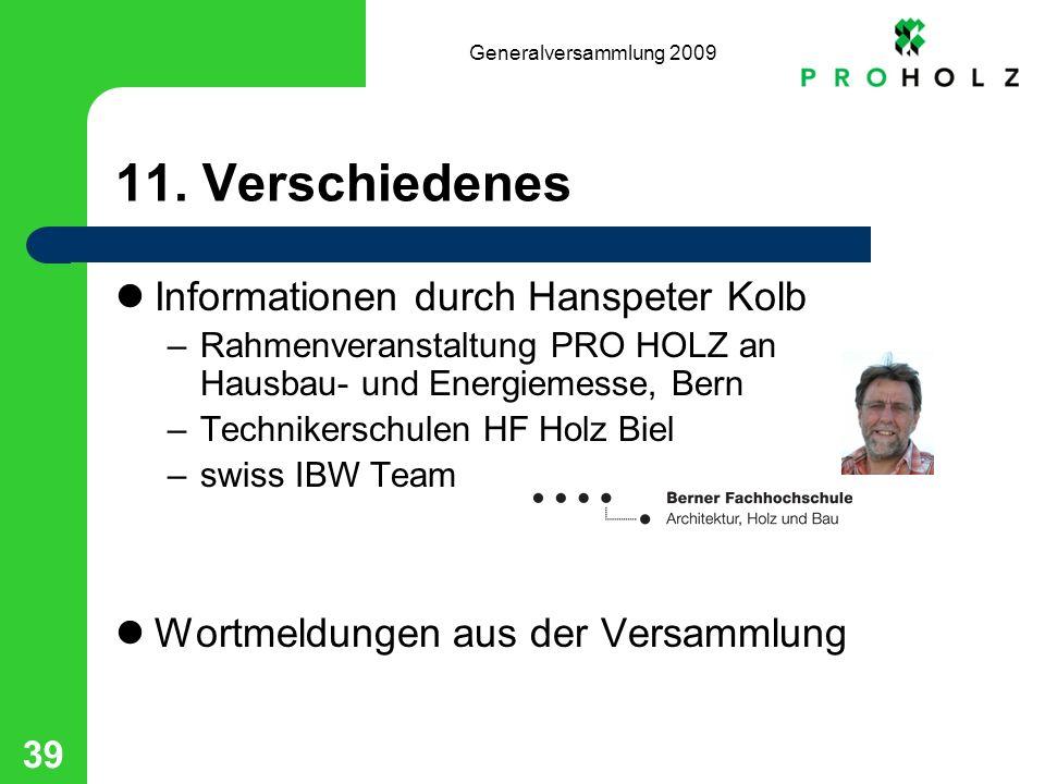 Generalversammlung 2009 39 11. Verschiedenes Informationen durch Hanspeter Kolb –Rahmenveranstaltung PRO HOLZ an Hausbau- und Energiemesse, Bern –Tech