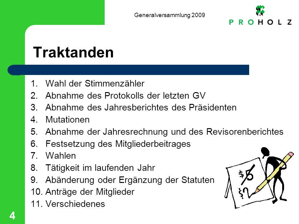 Generalversammlung 2009 4 Traktanden 1.Wahl der Stimmenzähler 2.Abnahme des Protokolls der letzten GV 3.Abnahme des Jahresberichtes des Präsidenten 4.
