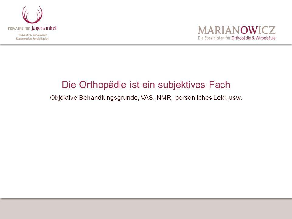 Die Orthopädie ist ein subjektives Fach Objektive Behandlungsgründe, VAS, NMR, persönliches Leid, usw.