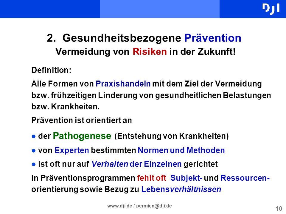 10 www.dji.de / permien@dji.de 2. Gesundheitsbezogene Prävention Vermeidung von Risiken in der Zukunft! Definition: Alle Formen von Praxishandeln mit