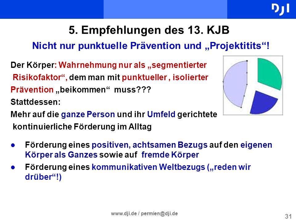 31 www.dji.de / permien@dji.de 5. Empfehlungen des 13. KJB Nicht nur punktuelle Prävention und Projektitits! Der Körper: Wahrnehmung nur als segmentie