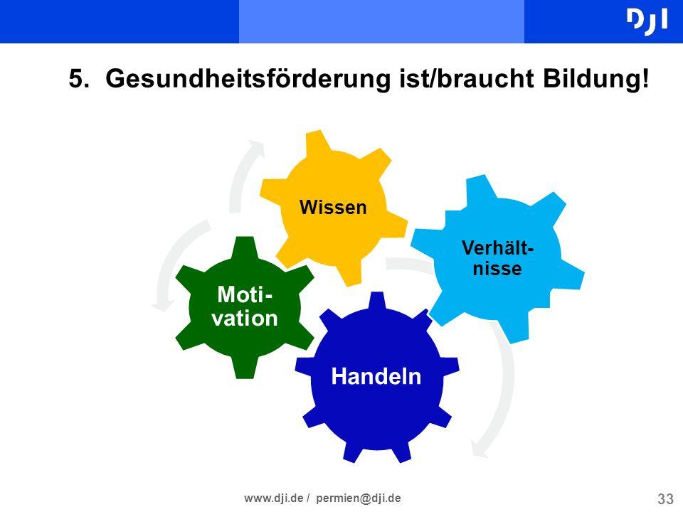33 www.dji.de / permien@dji.de 5. Gesundheitsförderung ist/braucht Bildung! Handeln Moti- vation Wissen Verhält- nisse