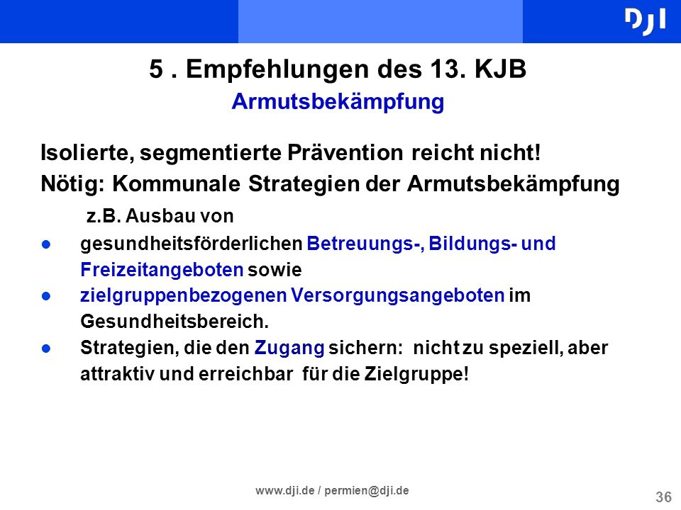36 www.dji.de / permien@dji.de 5. Empfehlungen des 13. KJB Armutsbekämpfung Isolierte, segmentierte Prävention reicht nicht! Nötig: Kommunale Strategi