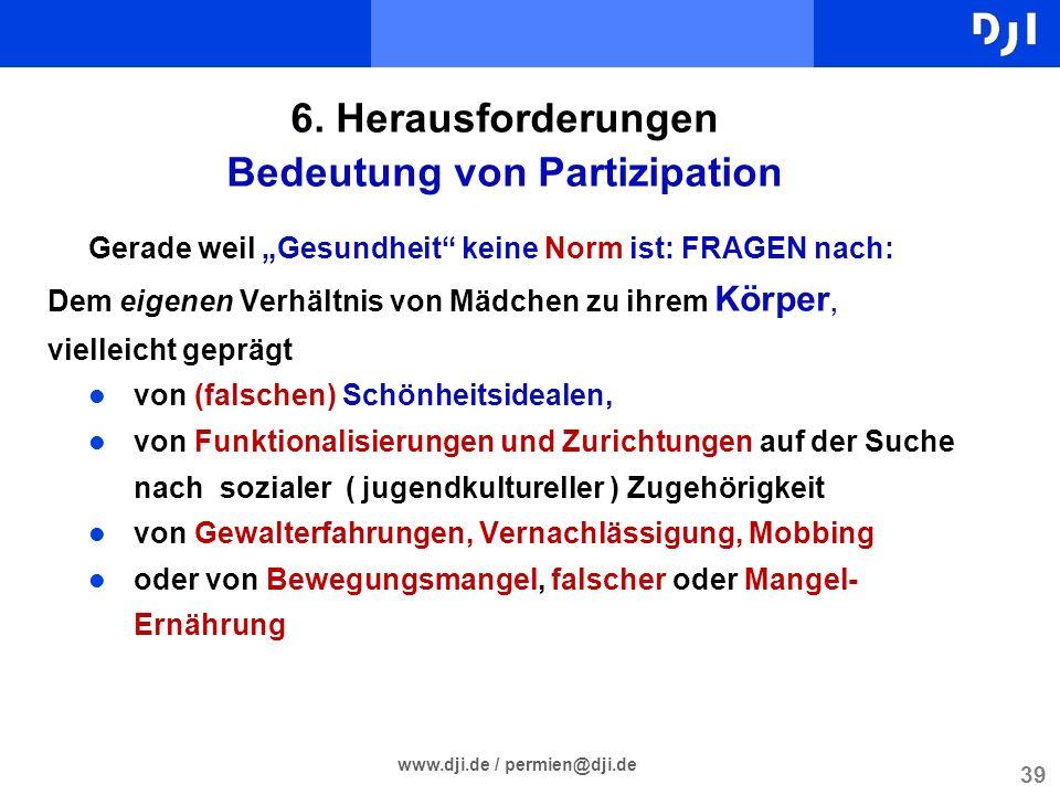 39 www.dji.de / permien@dji.de 6. Herausforderungen Bedeutung von Partizipation Gerade weil Gesundheit keine Norm ist: FRAGEN nach: Dem eigenen Verhäl