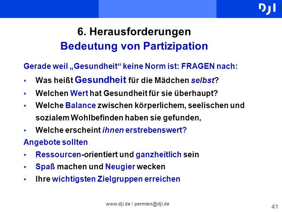 41 www.dji.de / permien@dji.de 6. Herausforderungen Bedeutung von Partizipation Gerade weil Gesundheit keine Norm ist: FRAGEN nach: Was heißt Gesundhe
