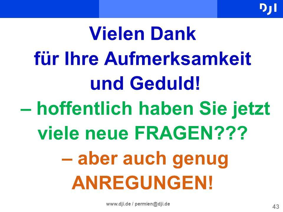 43 www.dji.de / permien@dji.de Vielen Dank für Ihre Aufmerksamkeit und Geduld! – hoffentlich haben Sie jetzt viele neue FRAGEN??? – aber auch genug AN