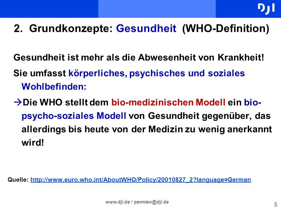 5 www.dji.de / permien@dji.de 2. Grundkonzepte: Gesundheit (WHO-Definition) Gesundheit ist mehr als die Abwesenheit von Krankheit! Sie umfasst körperl