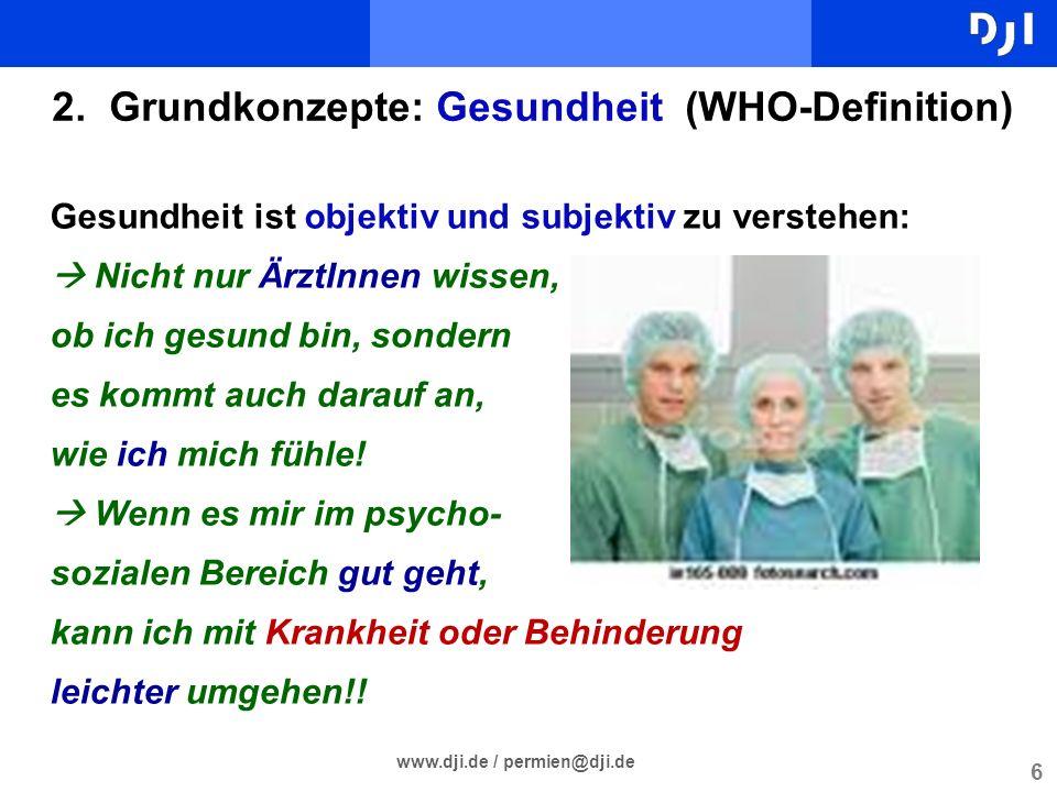 6 www.dji.de / permien@dji.de 2. Grundkonzepte: Gesundheit (WHO-Definition) Gesundheit ist objektiv und subjektiv zu verstehen: Nicht nur ÄrztInnen wi