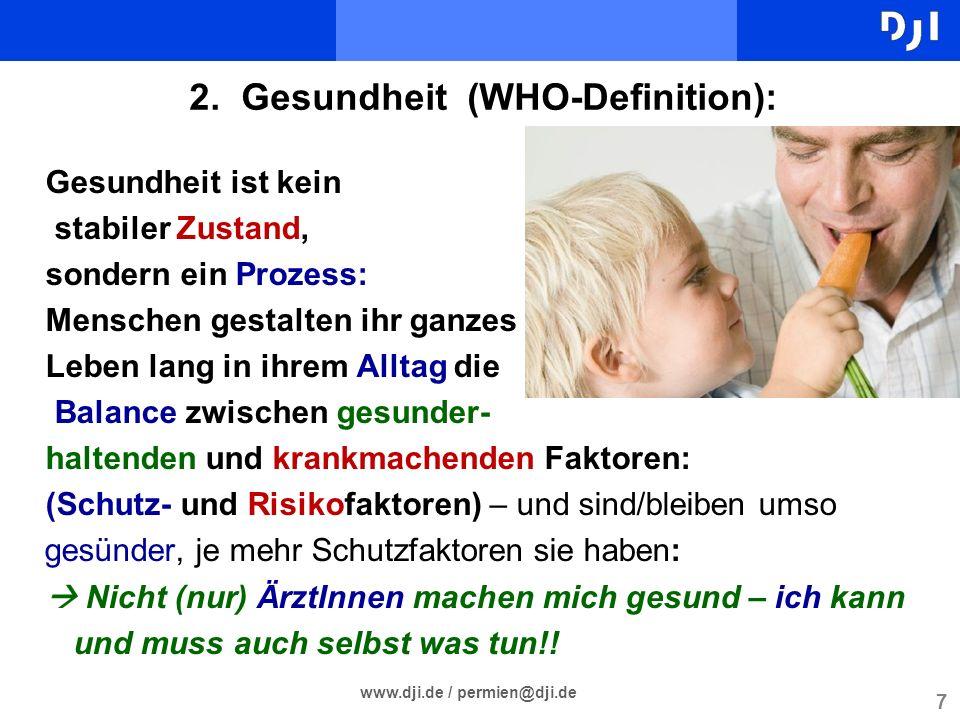 7 www.dji.de / permien@dji.de 2. Gesundheit (WHO-Definition): Gesundheit ist kein stabiler Zustand, sondern ein Prozess: Menschen gestalten ihr ganzes