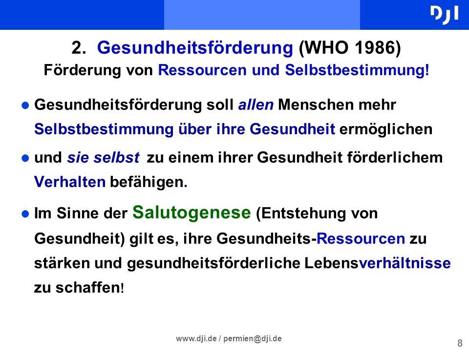 8 www.dji.de / permien@dji.de 2. Gesundheitsförderung (WHO 1986) Förderung von Ressourcen und Selbstbestimmung! Gesundheitsförderung soll allen Mensch
