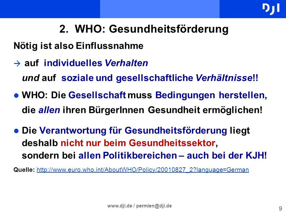 9 www.dji.de / permien@dji.de 2. WHO: Gesundheitsförderung Nötig ist also Einflussnahme auf individuelles Verhalten und auf soziale und gesellschaftli