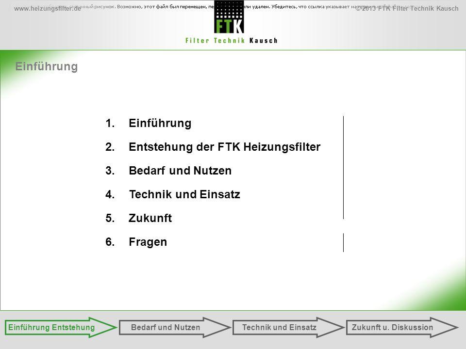 © 2013 FTK Filter Technik Kauschwww.heizungsfilter.de Einführung Einführung EntstehungZukunft u. DiskussionTechnik und EinsatzBedarf und Nutzen 1.Einf