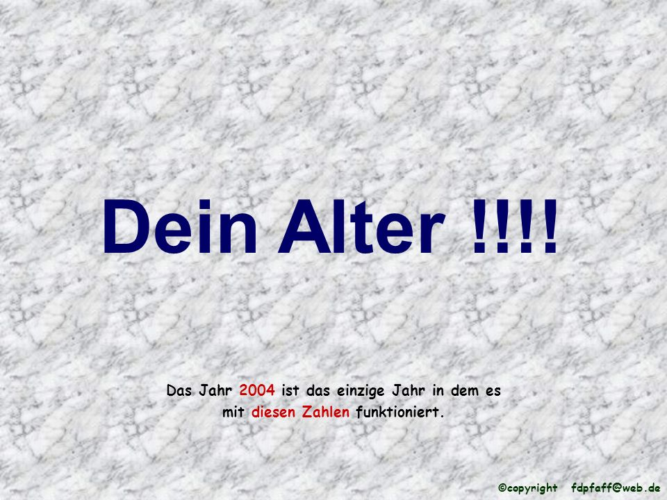 Das Jahr 2004 ist das einzige Jahr in dem es mit diesen Zahlen funktioniert. Dein Alter !!!! ©copyright fdpfaff@web.de