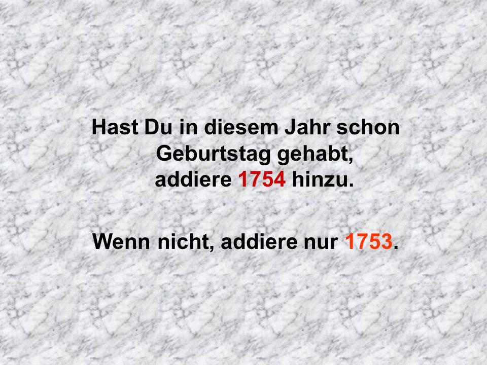 Hast Du in diesem Jahr schon Geburtstag gehabt, addiere 1754 hinzu. Wenn nicht, addiere nur 1753.