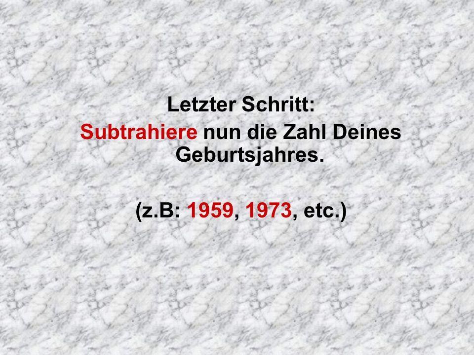 Letzter Schritt: Subtrahiere nun die Zahl Deines Geburtsjahres. (z.B: 1959, 1973, etc.)