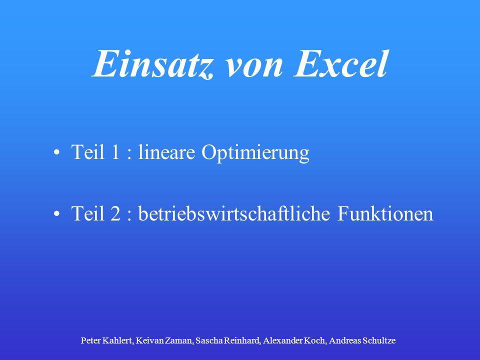 Einsatz von Excel Teil 1 : lineare Optimierung Teil 2 : betriebswirtschaftliche Funktionen Peter Kahlert, Keivan Zaman, Sascha Reinhard, Alexander Koc