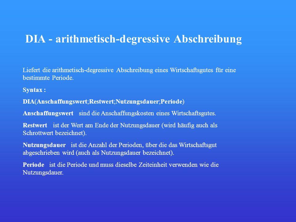 DIA - arithmetisch-degressive Abschreibung Liefert die arithmetisch-degressive Abschreibung eines Wirtschaftsgutes für eine bestimmte Periode. Syntax
