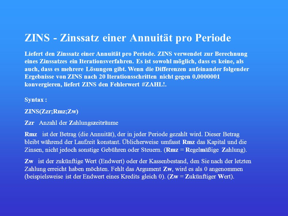 ZINS - Zinssatz einer Annuität pro Periode Liefert den Zinssatz einer Annuität pro Periode. ZINS verwendet zur Berechnung eines Zinssatzes ein Iterati
