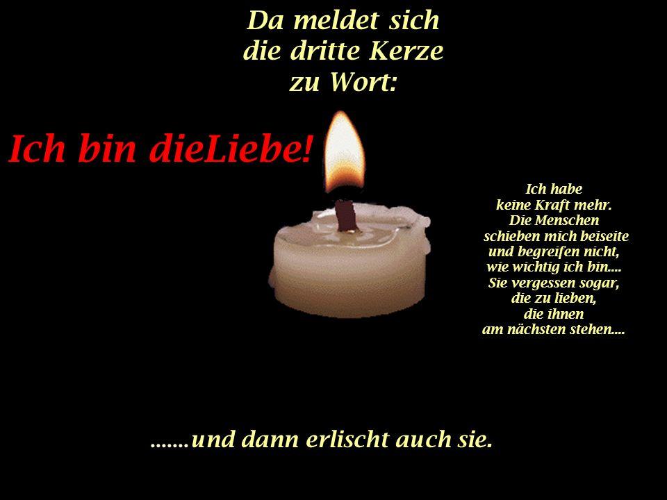 Da meldet sich die dritte Kerze zu Wort:.......und dann erlischt auch sie.