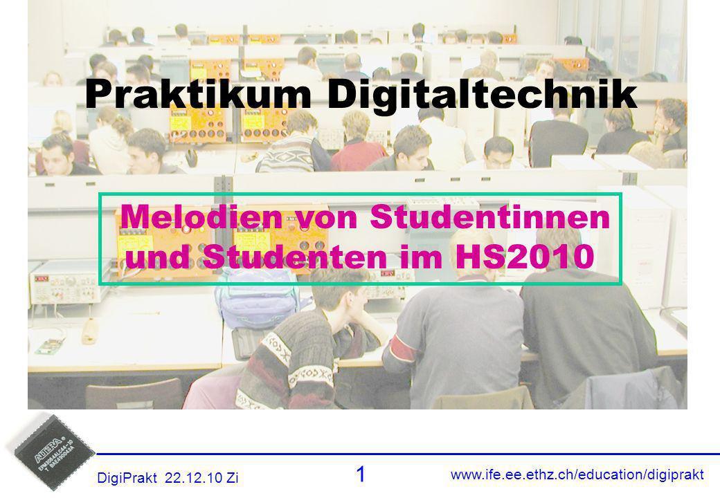 www.ife.ee.ethz.ch/education/digiprakt 1 DigiPrakt 22.12.10 Zi Titel Praktikum Digitaltechnik Melodien von Studentinnen und Studenten im HS2010