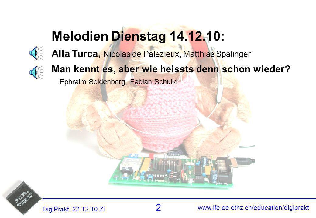 www.ife.ee.ethz.ch/education/digiprakt 2 DigiPrakt 22.12.10 Zi Melodien 1 Melodien Dienstag 14.12.10: Alla Turca, Nicolas de Palezieux, Matthias Spali