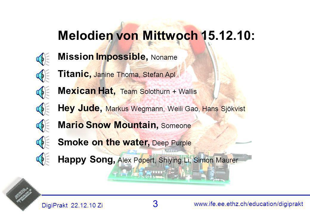 www.ife.ee.ethz.ch/education/digiprakt 3 DigiPrakt 22.12.10 Zi Melodien 2 Melodien von Mittwoch 15.12.10: Mission Impossible, Noname Titanic, Janine T