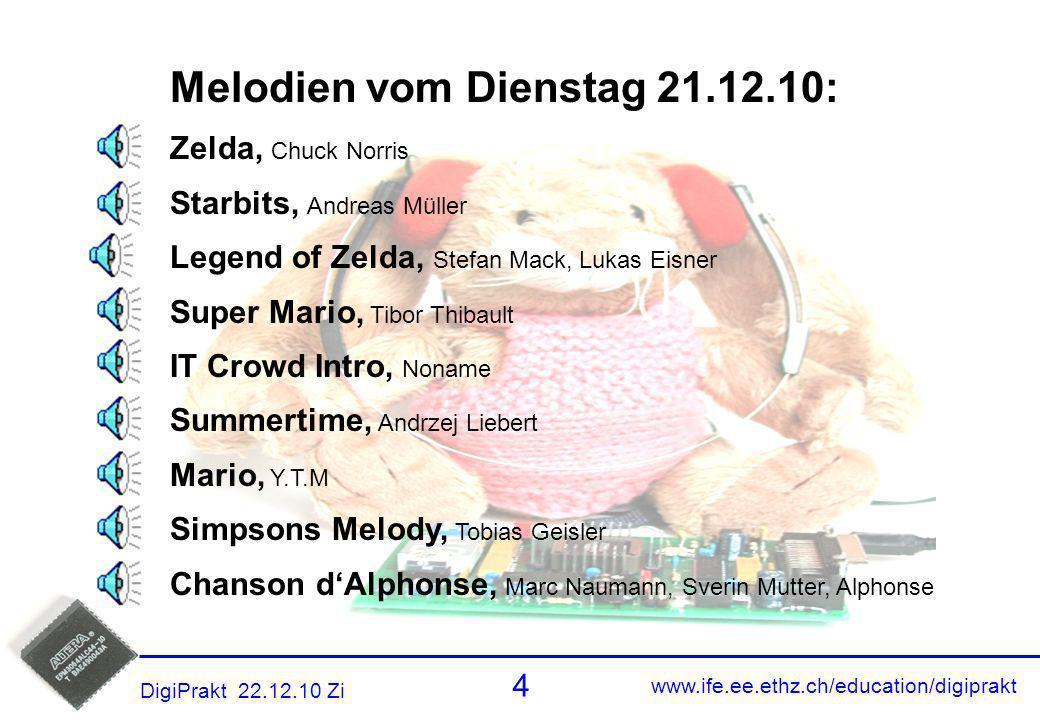 www.ife.ee.ethz.ch/education/digiprakt 4 DigiPrakt 22.12.10 Zi Melodien 3 Melodien vom Dienstag 21.12.10: Zelda, Chuck Norris Starbits, Andreas Müller