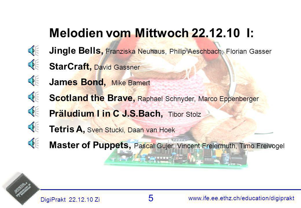 www.ife.ee.ethz.ch/education/digiprakt 6 DigiPrakt 22.12.10 Zi Melodien 5 Melodien vom Mittwoch 22.12.10 II: Adventslied, Tibor Stolz Starwars Theme, Simon S, Tobias B Pokemon Top 4, vom Bündnerländer (GR) Schweizerpsalm, Yehia Zakaria, Andrzej Yehia (?) Bach-Suite in G, Muriel Pauli, Roland Meier Menuet in G, Gerald Z, Marc B, Guillaume C