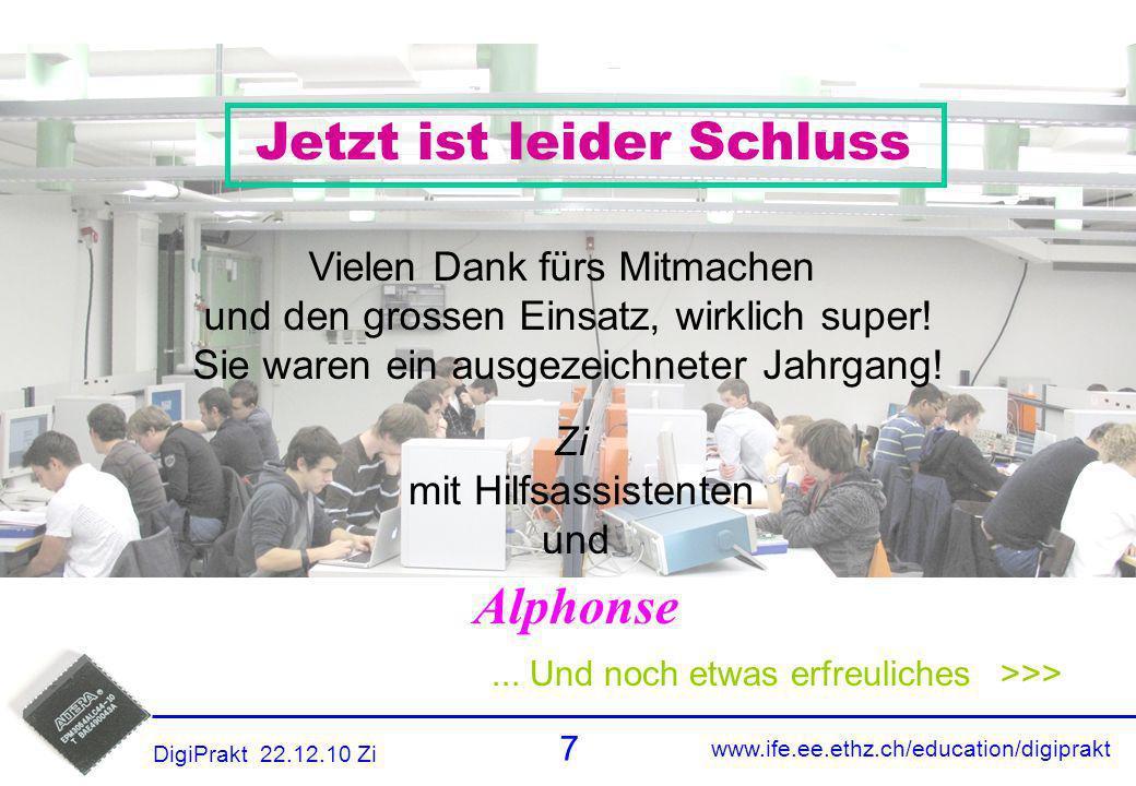 www.ife.ee.ethz.ch/education/digiprakt 7 DigiPrakt 22.12.10 Zi Danke... Und noch etwas erfreuliches >>> Jetzt ist leider Schluss Vielen Dank fürs Mitm