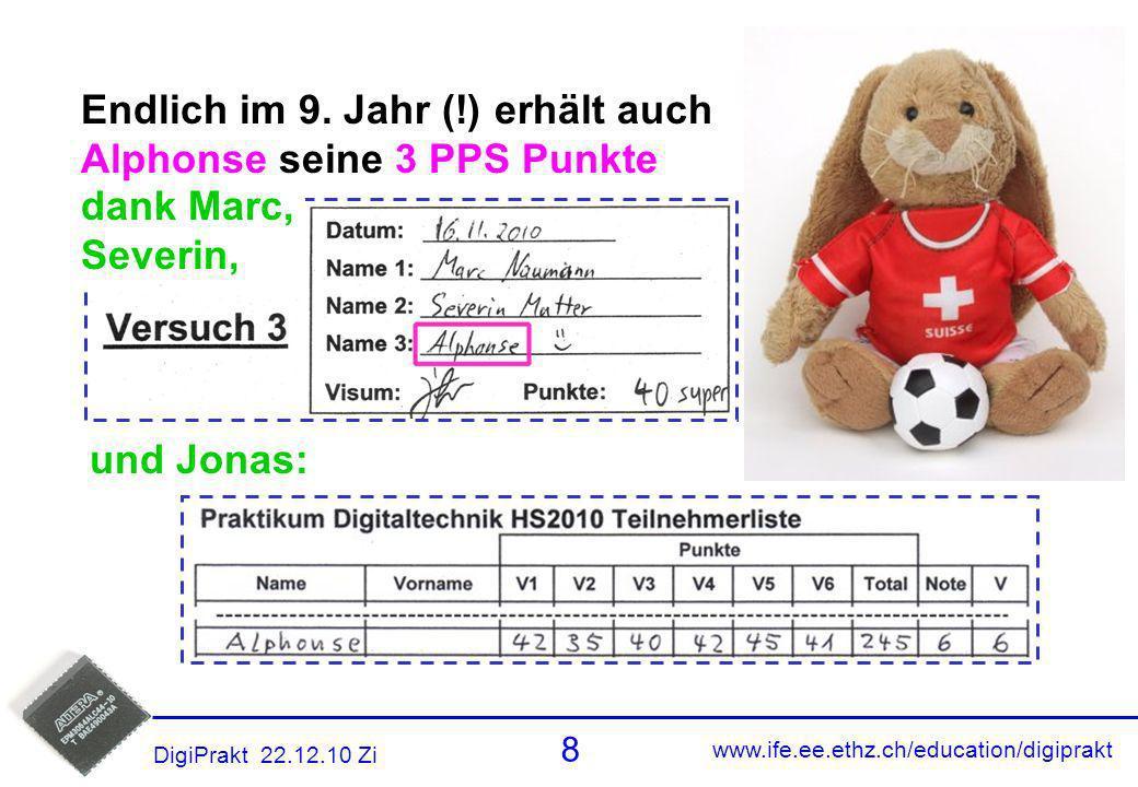 www.ife.ee.ethz.ch/education/digiprakt 8 DigiPrakt 22.12.10 Zi Alphonse PPS und Jonas: dank Marc, Severin, Endlich im 9. Jahr (!) erhält auch Alphonse