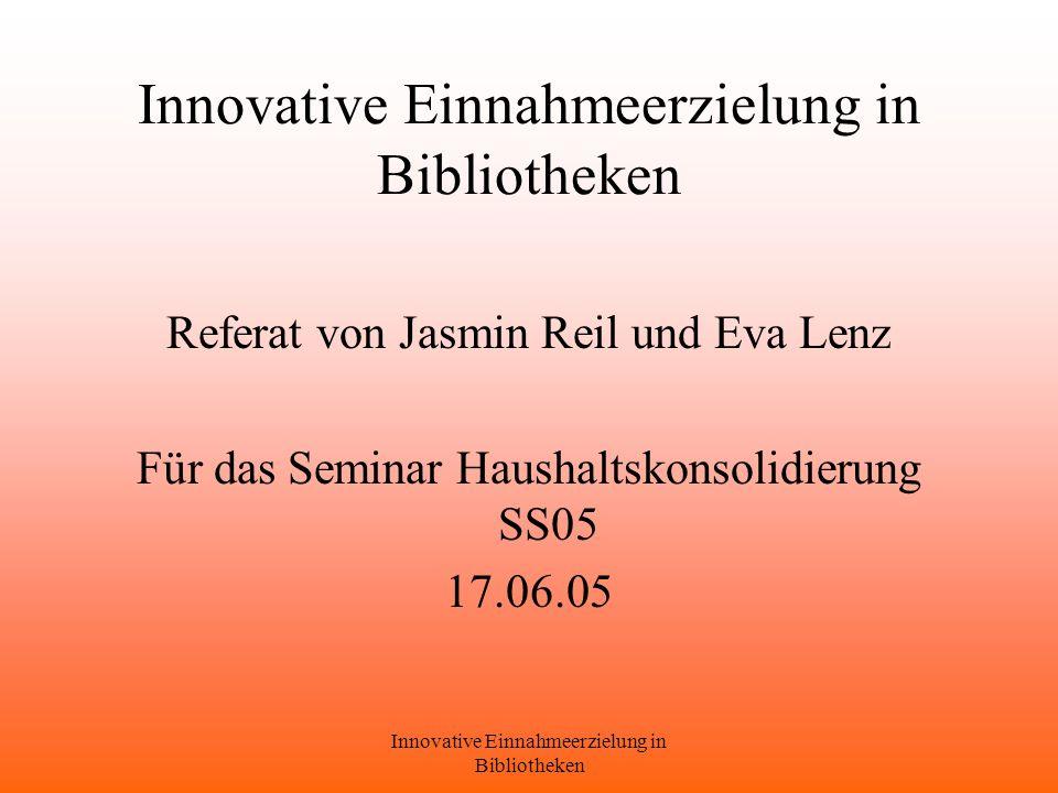 Innovative Einnahmeerzielung in Bibliotheken Referat von Jasmin Reil und Eva Lenz Für das Seminar Haushaltskonsolidierung SS05 17.06.05