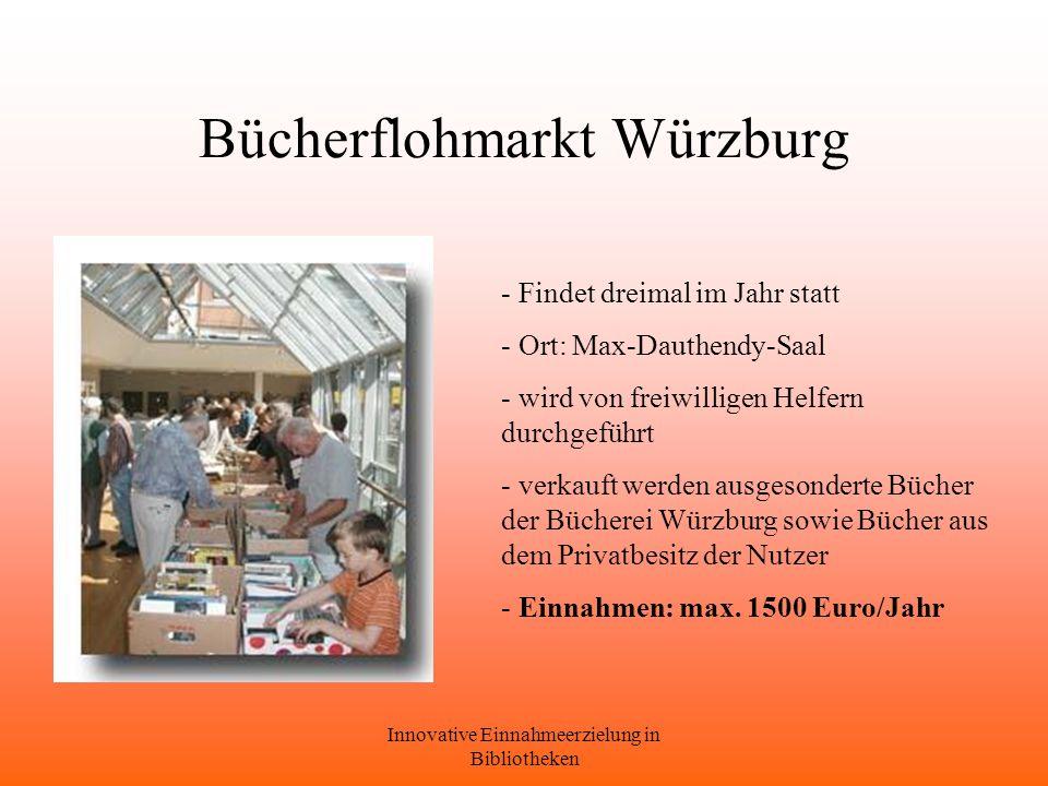 Innovative Einnahmeerzielung in Bibliotheken Bücherflohmarkt Würzburg - Findet dreimal im Jahr statt - Ort: Max-Dauthendy-Saal - wird von freiwilligen Helfern durchgeführt - verkauft werden ausgesonderte Bücher der Bücherei Würzburg sowie Bücher aus dem Privatbesitz der Nutzer - Einnahmen: max.