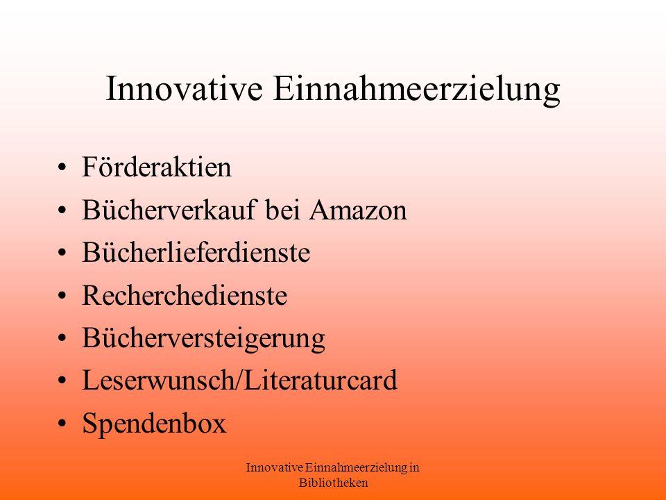 Innovative Einnahmeerzielung in Bibliotheken Innovative Einnahmeerzielung Förderaktien Bücherverkauf bei Amazon Bücherlieferdienste Recherchedienste Bücherversteigerung Leserwunsch/Literaturcard Spendenbox