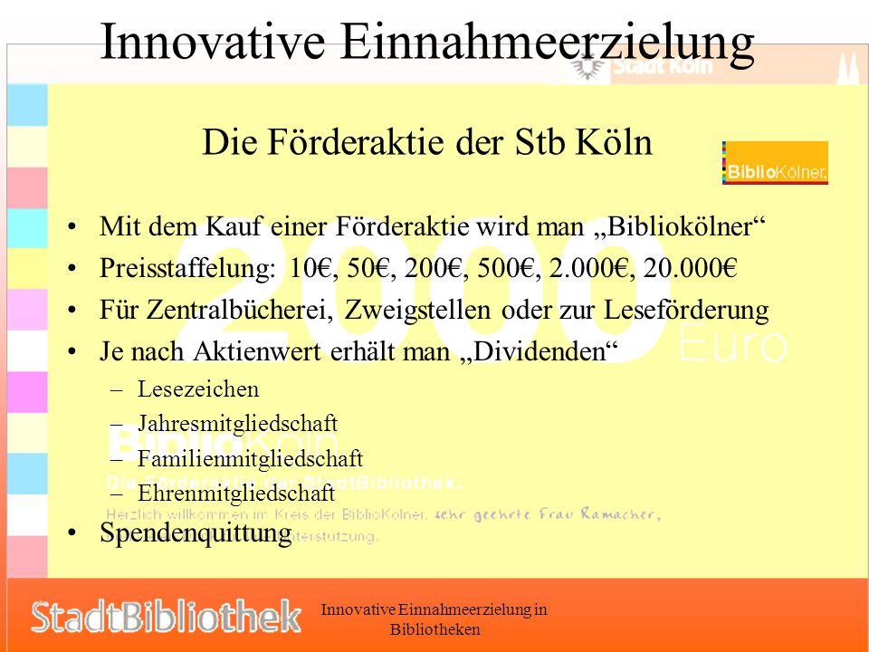 Innovative Einnahmeerzielung in Bibliotheken Innovative Einnahmeerzielung Die Förderaktie der Stb Köln Mit dem Kauf einer Förderaktie wird man Bibliokölner Preisstaffelung: 10, 50, 200, 500, 2.000, 20.000 Für Zentralbücherei, Zweigstellen oder zur Leseförderung Je nach Aktienwert erhält man Dividenden –Lesezeichen –Jahresmitgliedschaft –Familienmitgliedschaft –Ehrenmitgliedschaft Spendenquittung