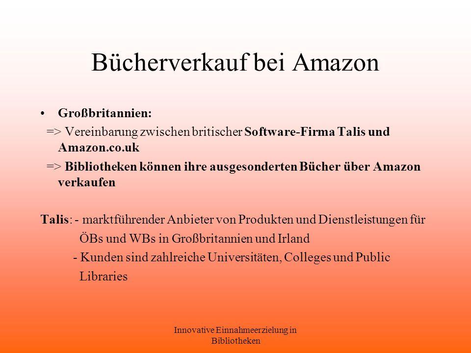 Innovative Einnahmeerzielung in Bibliotheken Bücherverkauf bei Amazon Großbritannien: => Vereinbarung zwischen britischer Software-Firma Talis und Amazon.co.uk => Bibliotheken können ihre ausgesonderten Bücher über Amazon verkaufen Talis: - marktführender Anbieter von Produkten und Dienstleistungen für ÖBs und WBs in Großbritannien und Irland - Kunden sind zahlreiche Universitäten, Colleges und Public Libraries