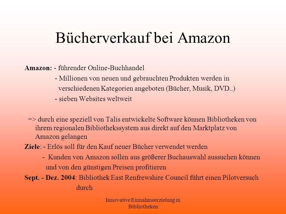 Innovative Einnahmeerzielung in Bibliotheken Bücherverkauf bei Amazon Amazon: - führender Online-Buchhandel - Millionen von neuen und gebrauchten Produkten werden in verschiedenen Kategorien angeboten (Bücher, Musik, DVD..) - sieben Websites weltweit => durch eine speziell von Talis entwickelte Software können Bibliotheken von ihrem regionalen Bibliothekssystem aus direkt auf den Marktplatz von Amazon gelangen Ziele: - Erlös soll für den Kauf neuer Bücher verwendet werden - Kunden von Amazon sollen aus größerer Buchauswahl aussuchen können und von den günstigen Preisen profitieren Sept.