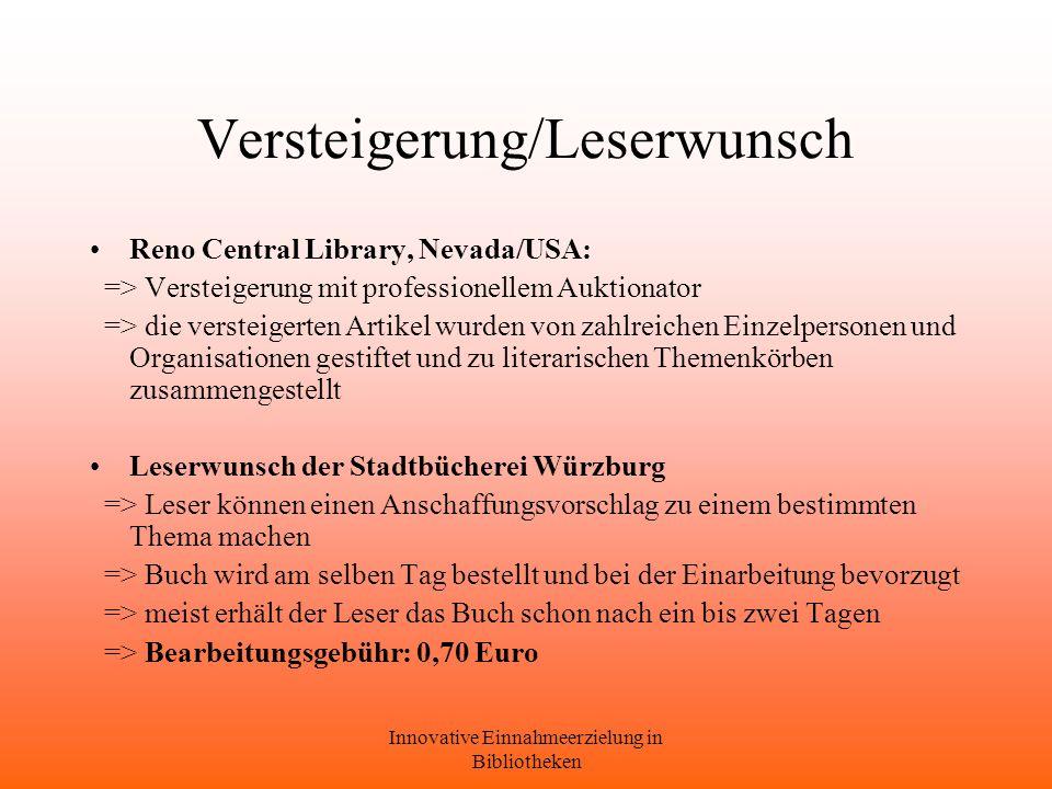 Innovative Einnahmeerzielung in Bibliotheken Versteigerung/Leserwunsch Reno Central Library, Nevada/USA: => Versteigerung mit professionellem Auktionator => die versteigerten Artikel wurden von zahlreichen Einzelpersonen und Organisationen gestiftet und zu literarischen Themenkörben zusammengestellt Leserwunsch der Stadtbücherei Würzburg => Leser können einen Anschaffungsvorschlag zu einem bestimmten Thema machen => Buch wird am selben Tag bestellt und bei der Einarbeitung bevorzugt => meist erhält der Leser das Buch schon nach ein bis zwei Tagen => Bearbeitungsgebühr: 0,70 Euro