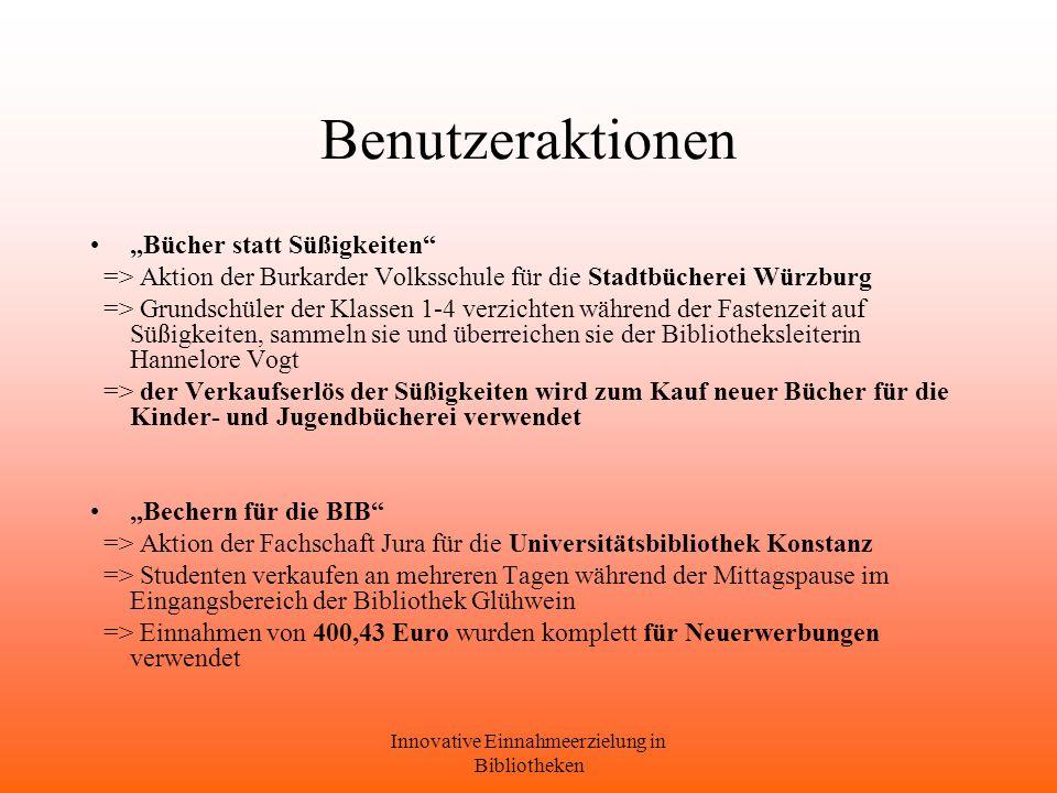 Innovative Einnahmeerzielung in Bibliotheken Benutzeraktionen Bücher statt Süßigkeiten => Aktion der Burkarder Volksschule für die Stadtbücherei Würzburg => Grundschüler der Klassen 1-4 verzichten während der Fastenzeit auf Süßigkeiten, sammeln sie und überreichen sie der Bibliotheksleiterin Hannelore Vogt => der Verkaufserlös der Süßigkeiten wird zum Kauf neuer Bücher für die Kinder- und Jugendbücherei verwendet Bechern für die BIB => Aktion der Fachschaft Jura für die Universitätsbibliothek Konstanz => Studenten verkaufen an mehreren Tagen während der Mittagspause im Eingangsbereich der Bibliothek Glühwein => Einnahmen von 400,43 Euro wurden komplett für Neuerwerbungen verwendet