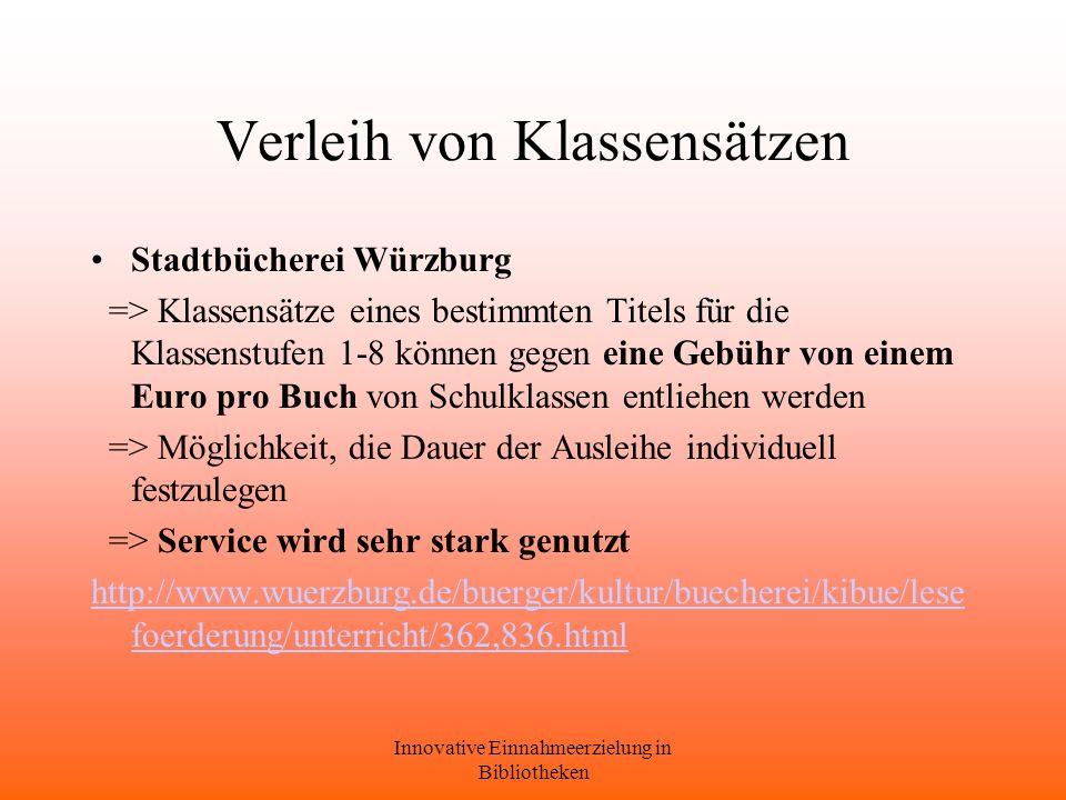 Innovative Einnahmeerzielung in Bibliotheken Verleih von Klassensätzen Stadtbücherei Würzburg => Klassensätze eines bestimmten Titels für die Klassenstufen 1-8 können gegen eine Gebühr von einem Euro pro Buch von Schulklassen entliehen werden => Möglichkeit, die Dauer der Ausleihe individuell festzulegen => Service wird sehr stark genutzt http://www.wuerzburg.de/buerger/kultur/buecherei/kibue/lese foerderung/unterricht/362,836.html