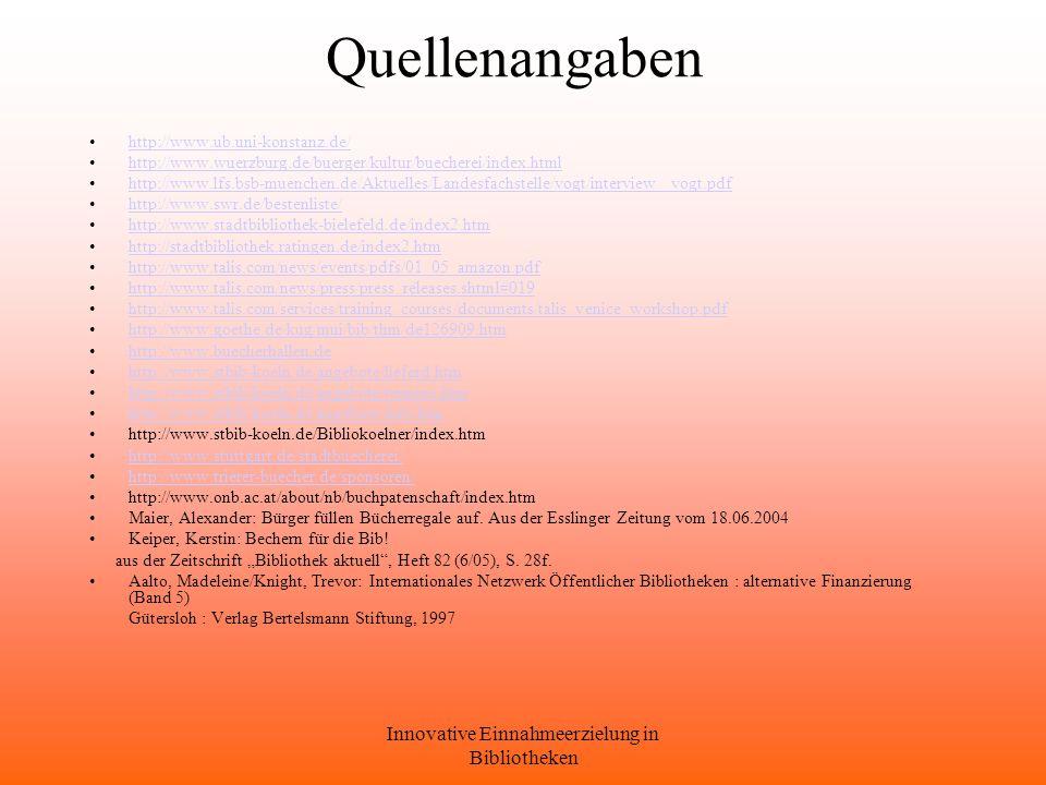 Innovative Einnahmeerzielung in Bibliotheken Quellenangaben http://www.ub.uni-konstanz.de/ http://www.wuerzburg.de/buerger/kultur/buecherei/index.html http://www.lfs.bsb-muenchen.de/Aktuelles/Landesfachstelle/vogt/interview_ vogt.pdf http://www.swr.de/bestenliste/ http://www.stadtbibliothek-bielefeld.de/index2.htm http://stadtbibliothek.ratingen.de/index2.htm http://www.talis.com/news/events/pdfs/01_05_amazon.pdf http://www.talis.com/news/press/press_releases.shtml#019 http://www.talis.com/services/training_courses/documents/talis_venice_workshop.pdf http://www.goethe.de/kug/mui/bib/thm/de126909.htm http://www.buecherhallen.de http://www.stbib-koeln.de/angebote/lieferd.htm http://www.stbib-koeln.de/angebote/termine.htm http://www.stbib-koeln.de/angebote/info.htm http://www.stbib-koeln.de/Bibliokoelner/index.htm http://www.stuttgart.de/stadtbuecherei/ http://www.trierer-buecher.de/sponsoren/ http://www.onb.ac.at/about/nb/buchpatenschaft/index.htm Maier, Alexander: Bürger füllen Bücherregale auf.