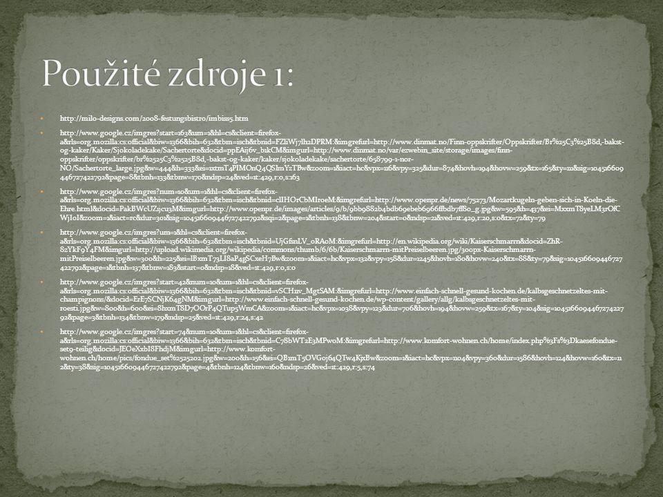 http://milo-designs.com/2008-festungsbistro/imbiss5.htm http://www.google.cz/imgres?start=163&um=1&hl=cs&client=firefox- a&rls=org.mozilla:cs:official&biw=1366&bih=632&tbm=isch&tbnid=FZliWj7lh2DPRM:&imgrefurl=http://www.dinmat.no/Finn-oppskrifter/Oppskrifter/Br%25C3%25B8d,-bakst- og-kaker/Kaker/Sjokoladekake/Sachertorte&docid=ppEAij6v_b1kCM&imgurl=http://www.dinmat.no/var/ezwebin_site/storage/images/finn- oppskrifter/oppskrifter/br%2525C3%2525B8d,-bakst-og-kaker/kaker/sjokoladekake/sachertorte/658799-1-nor- NO/Sachertorte_large.jpg&w=444&h=333&ei=1xtmT4PIMOnQ4QSImYzTBw&zoom=1&iact=hc&vpx=116&vpy=325&dur=874&hovh=194&hovw=259&tx=165&ty=111&sig=104516609 446727422792&page=8&tbnh=133&tbnw=170&ndsp=24&ved=1t:429,r:0,s:163 http://www.google.cz/imgres?num=10&um=1&hl=cs&client=firefox- a&rls=org.mozilla:cs:official&biw=1366&bih=632&tbm=isch&tbnid=clIHOrCbMIr0eM:&imgrefurl=http://www.openpr.de/news/75273/Mozartkugeln-geben-sich-in-Koeln-die- Ehre.html&docid=PakBWcUZ1jcu3M&imgurl=http://www.openpr.de/images/articles/9/b/9bb9882b4bdb69ebeb6966ffbdb7ff80_g.jpg&w=595&h=437&ei=MxxmT8yeLM3rOfC WjIoI&zoom=1&iact=rc&dur=301&sig=104516609446727422792&sqi=2&page=1&tbnh=138&tbnw=204&start=0&ndsp=21&ved=1t:429,r:20,s:0&tx=72&ty=79 http://www.google.cz/imgres?um=1&hl=cs&client=firefox- a&rls=org.mozilla:cs:official&biw=1366&bih=632&tbm=isch&tbnid=UjGfsnLV_oRA0M:&imgrefurl=http://en.wikipedia.org/wiki/Kaiserschmarrn&docid=ZhR- 8zYkF9Y4FM&imgurl=http://upload.wikimedia.org/wikipedia/commons/thumb/6/6b/Kaiserschmarrn-mitPreiselbeeren.jpg/300px-Kaiserschmarrn- mitPreiselbeeren.jpg&w=300&h=225&ei=lBxmT73LI8aP4gSCxeH7Bw&zoom=1&iact=hc&vpx=132&vpy=158&dur=1245&hovh=180&hovw=240&tx=88&ty=79&sig=104516609446727 422792&page=1&tbnh=137&tbnw=183&start=0&ndsp=18&ved=1t:429,r:0,s:0 http://www.google.cz/imgres?start=42&num=10&um=1&hl=cs&client=firefox- a&rls=org.mozilla:cs:official&biw=1366&bih=632&tbm=isch&tbnid=vSCH11v_MgtSAM:&imgrefurl=http://www.einfach-schnell-gesund-kochen.de/kalbsgeschnetzeltes