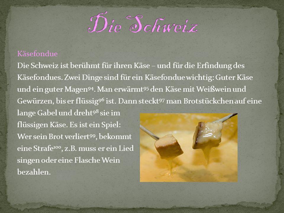 Käsefondue Die Schweiz ist berühmt für ihren Käse – und für die Erfindung des Käsefondues. Zwei Dinge sind für ein Käsefondue wichtig: Guter Käse und