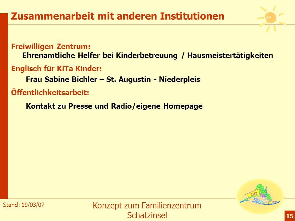 Stand: 19/03/07 Konzept zum Familienzentrum Schatzinsel 15 Zusammenarbeit mit anderen Institutionen Freiwilligen Zentrum: Ehrenamtliche Helfer bei Kin