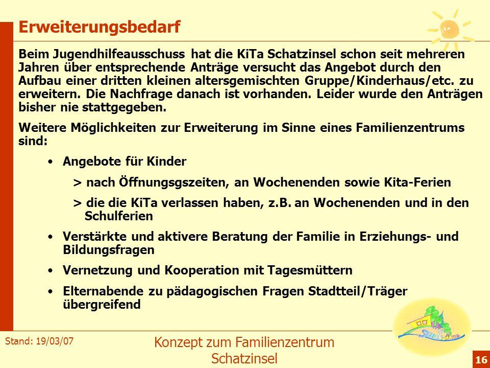 Stand: 19/03/07 Konzept zum Familienzentrum Schatzinsel 16 Erweiterungsbedarf Beim Jugendhilfeausschuss hat die KiTa Schatzinsel schon seit mehreren J