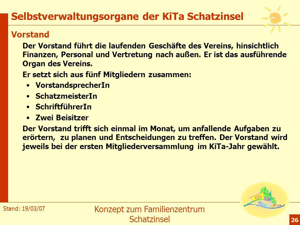 Stand: 19/03/07 Konzept zum Familienzentrum Schatzinsel 26 Selbstverwaltungsorgane der KiTa Schatzinsel Vorstand Der Vorstand führt die laufenden Gesc