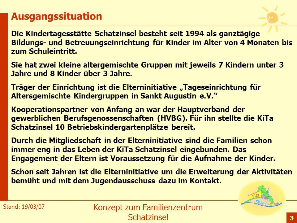 Stand: 19/03/07 Konzept zum Familienzentrum Schatzinsel 3 Ausgangssituation Die Kindertagesstätte Schatzinsel besteht seit 1994 als ganztägige Bildung