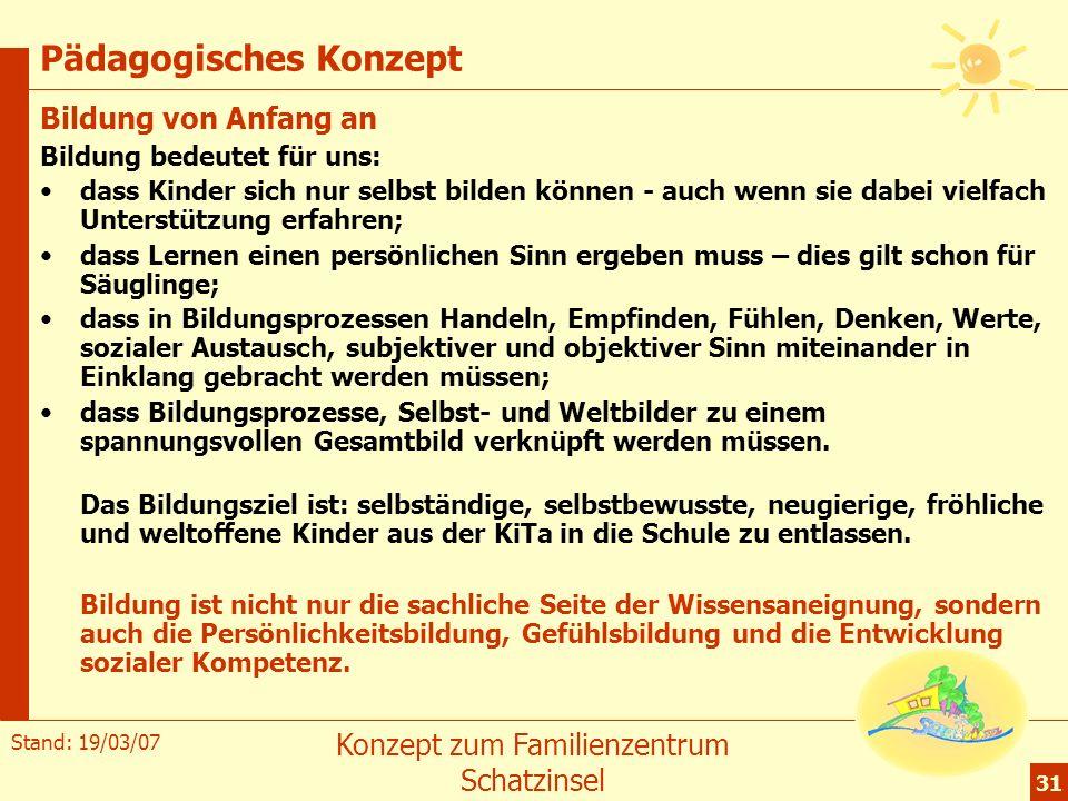 Stand: 19/03/07 Konzept zum Familienzentrum Schatzinsel 31 Pädagogisches Konzept Bildung von Anfang an Bildung bedeutet für uns: dass Kinder sich nur